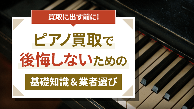 ピアノの買取で後悔しないための基礎知識と業者選びのコツ